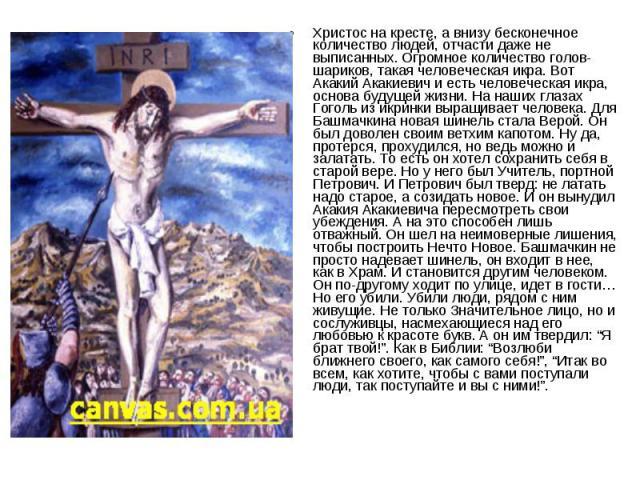 Христос на кресте, а внизу бесконечное количество людей, отчасти даже не выписанных. Огромное количество голов-шариков, такая человеческая икра. Вот Акакий Акакиевич и есть человеческая икра, основа будущей жизни. На наших глазах Гоголь из икринки в…