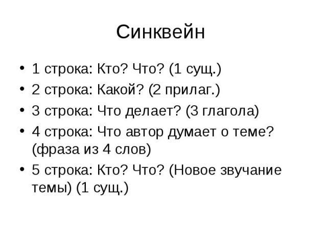 1 строка: Кто? Что? (1 сущ.)2 строка: Какой? (2 прилаг.)3 строка: Что делает? (3 глагола)4 строка: Что автор думает о теме? (фраза из 4 слов)5 строка: Кто? Что? (Новое звучание темы) (1 сущ.)