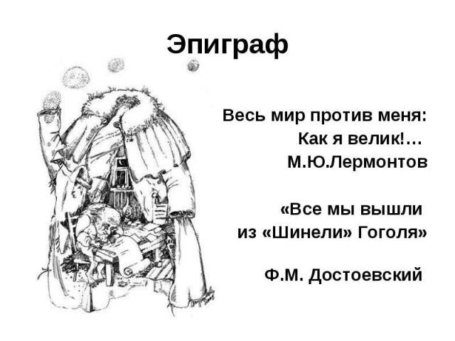 Эпиграф Весь мир против меня:Как я велик!… М.Ю.Лермонтов«Все мы вышли из «Шинели» Гоголя» Ф.М. Достоевский