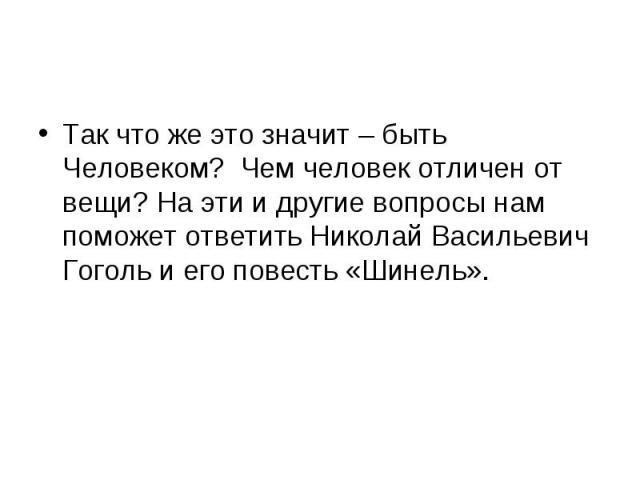 Так что же это значит – быть Человеком? Чем человек отличен от вещи? На эти и другие вопросы нам поможет ответить Николай Васильевич Гоголь и его повесть «Шинель».