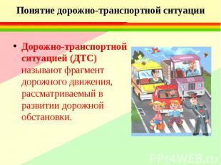 Понятие дорожно-транспортной ситуации Дорожно-транспортной ситуацией (ДТС) назыв