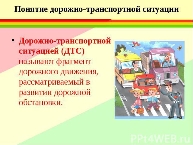 Понятие дорожно-транспортной ситуации Дорожно-транспортной ситуацией (ДТС) называют фрагмент дорожного движения, рассматриваемый в развитии дорожной обстановки.
