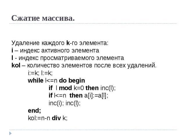 Сжатие массива. Удаление каждого k-го элемента:i – индекс активного элементаl - индекс просматриваемого элементаkol – количество элементов после всех удалений.i:=k; l:=k;while l