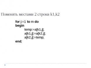 Поменять местами 2 строки k1,k2 for j:=1 to m dobegintemp:=a[k1,j];a[k1,j]:=a[k2