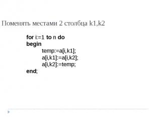 Поменять местами 2 столбца k1,k2 for i:=1 to n dobegintemp:=a[i,k1];a[i,k1]:=a[i
