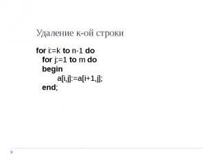 Удаление к-ой строки for i:=k to n-1 dofor j:=1 to m dobegina[i,j]:=a[i+1,j];end