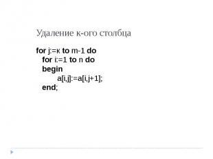 Удаление к-ого столбца for j:=к to m-1 dofor i:=1 to n dobegina[i,j]:=a[i,j+1];e