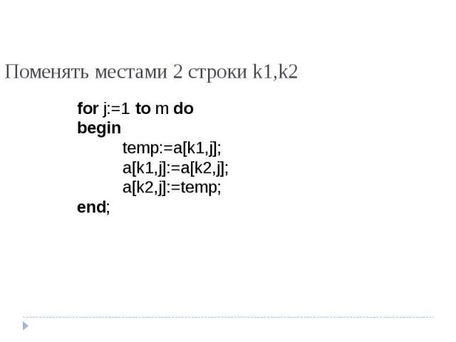Поменять местами 2 строки k1,k2 for j:=1 to m dobegintemp:=a[k1,j];a[k1,j]:=a[k2,j];a[k2,j]:=temp;end;