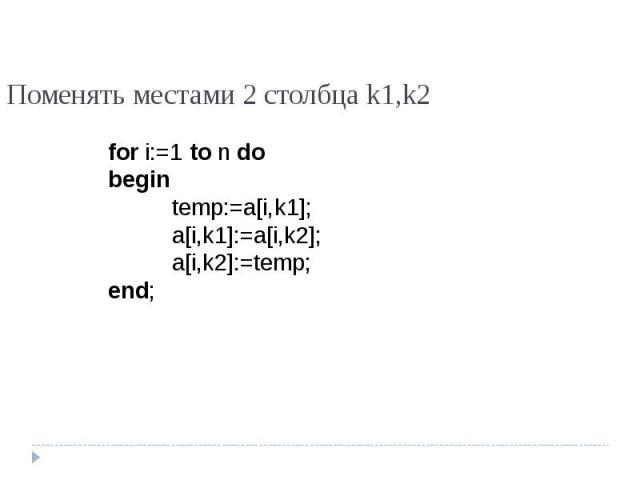 Поменять местами 2 столбца k1,k2 for i:=1 to n dobegintemp:=a[i,k1];a[i,k1]:=a[i,k2];a[i,k2]:=temp;end;