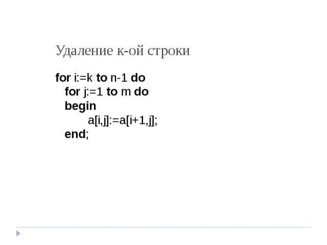 Удаление к-ой строки for i:=k to n-1 dofor j:=1 to m dobegina[i,j]:=a[i+1,j];end;