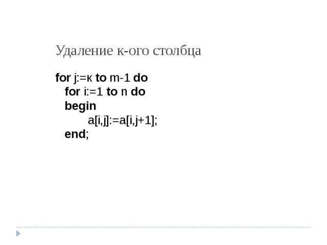 Удаление к-ого столбца for j:=к to m-1 dofor i:=1 to n dobegina[i,j]:=a[i,j+1];end;