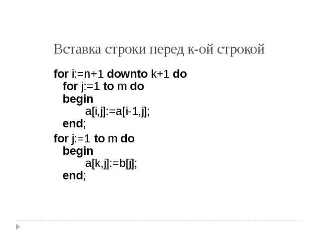 Вставка строки перед к-ой строкой for i:=n+1 downto k+1 dofor j:=1 to m dobegina[i,j]:=a[i-1,j];end; for j:=1 to m dobegina[k,j]:=b[j];end;