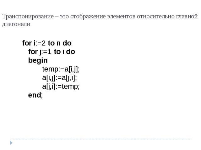 Транспонирование – это отображение элементов относительно главной диагонали for i:=2 to n dofor j:=1 to i dobegintemp:=a[i,j];a[i,j]:=a[j,i];a[j,i]:=temp;end;