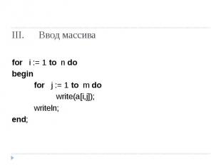 Ввод массива for i := 1 to n do beginfor j := 1 to m dowrite(a[i,j]);writeln;end