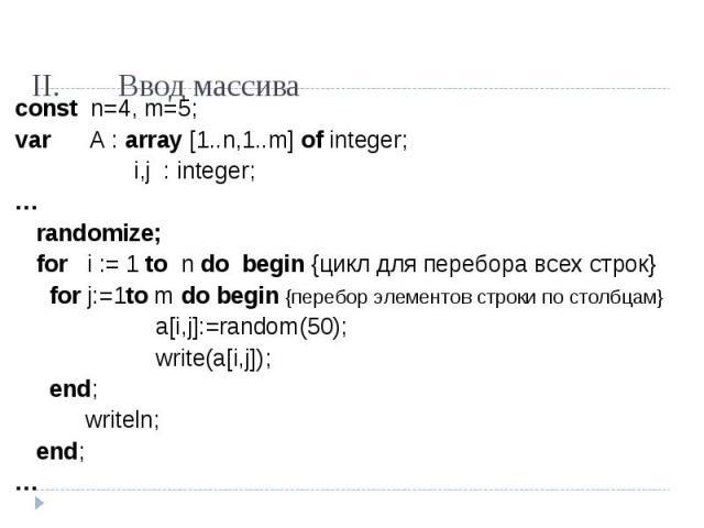 const n=4, m=5;var A : array [1..n,1..m] of integer; i,j : integer;…randomize;for i := 1 to n do begin {цикл для перебора всех строк} for j:=1to m do begin {перебор элементов строки по столбцам} a[i,j]:=random(50);write(a[i,j]); end; writeln;end;…