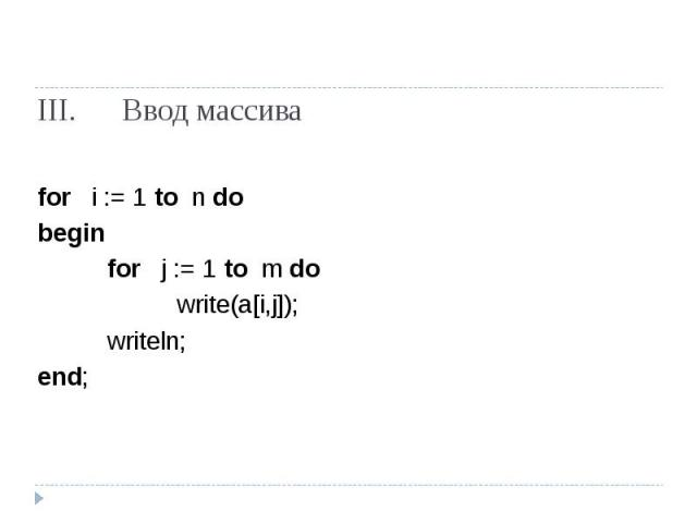 Ввод массива for i := 1 to n do beginfor j := 1 to m dowrite(a[i,j]);writeln;end;