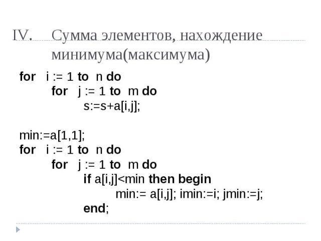 Сумма элементов, нахождение минимума(максимума) for i := 1 to n do for j := 1 to m dos:=s+a[i,j];min:=a[1,1];for i := 1 to n do for j := 1 to m doif a[i,j]