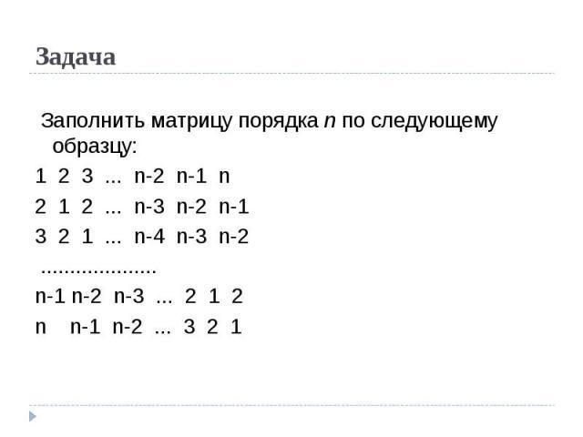 Задача Заполнить матрицу порядка n по следующему образцу:1 2 3 ... n-2 n-1 n 2 1 2 ... n-3 n-2 n-13 2 1 ... n-4 n-3 n-2 ....................n-1 n-2 n-3 ... 2 1 2n n-1 n-2 ... 3 2 1