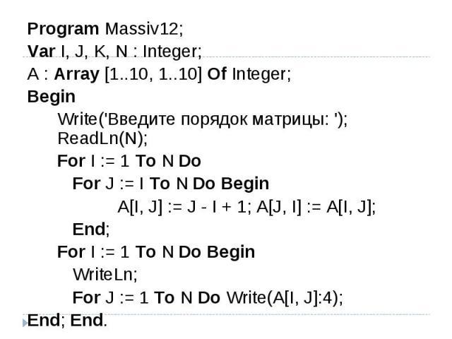 Program Massiv12;Var I, J, K, N : Integer; A : Array [1..10, 1..10] Of Integer; Begin Write('Введите порядок матрицы: '); ReadLn(N); For I := 1 To N Do For J := I To N Do Begin A[I, J] := J - I + 1; A[J, I] := A[I, J]; End; For I := 1 To N Do Begin …