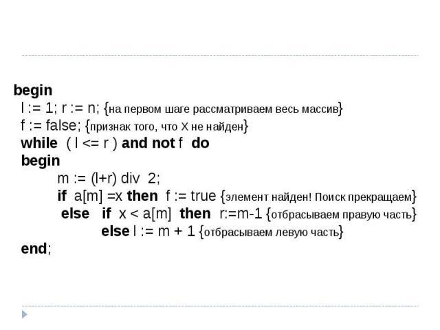 begin l := 1; r := n; {на первом шаге рассматриваем весь массив} f := false; {признак того, что Х не найден} while ( l