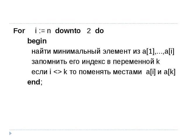 For i := n downto 2 do begin найти минимальный элемент из a[1],...,a[i] запомнить его индекс в переменной k если i  k то поменять местами a[i] и a[k] end;