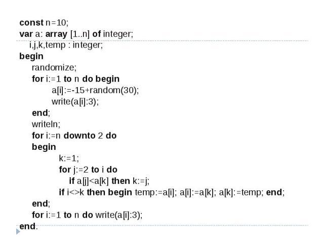 const n=10;var a: array [1..n] of integer; i,j,k,temp : integer;begin randomize; for i:=1 to n do begin a[i]:=-15+random(30); write(a[i]:3); end; writeln; for i:=n downto 2 do begin k:=1; for j:=2 to i do if a[j]