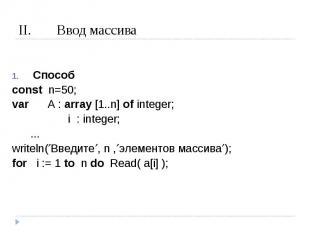 Ввод массива Способconst n=50;var A : array [1..n] of integer; i : integer; ...w