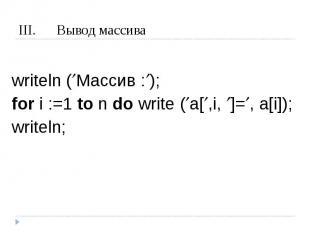 Вывод массива writeln (Массив :);for i :=1 to n do write (a[,i, ]=, a[i]);writel
