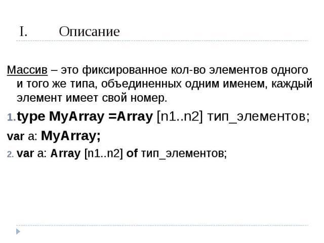 Описание Массив – это фиксированное кол-во элементов одного и того же типа, объединенных одним именем, каждый элемент имеет свой номер.type MyArray =Array [n1..n2] тип_элементов;var a: MyArray;var a: Array [n1..n2] of тип_элементов;