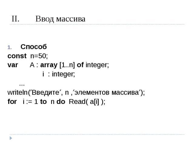 Ввод массива Способconst n=50;var A : array [1..n] of integer; i : integer; ...writeln(Введите, n ,элементов массива);for i := 1 to n do Read( a[i] );