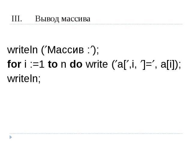 Вывод массива writeln (Массив :);for i :=1 to n do write (a[,i, ]=, a[i]);writeln;