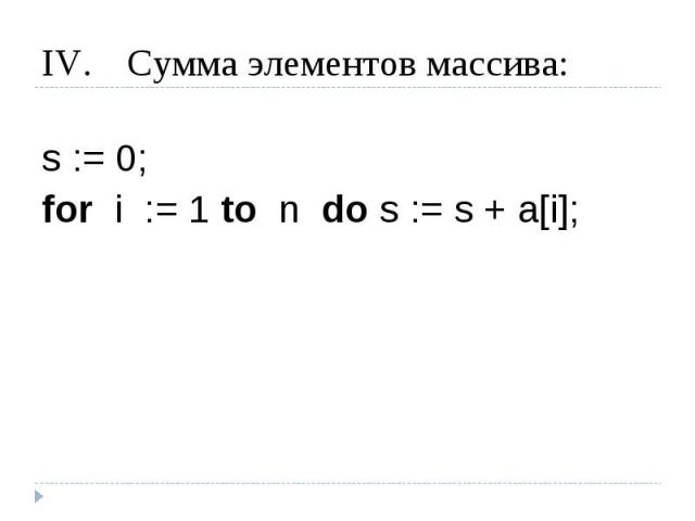 Сумма элементов массива: s := 0;for i := 1 to n do s := s + a[i];