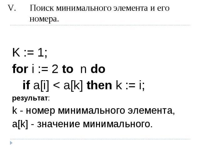 Поиск минимального элемента и его номера. K := 1; for i := 2 to n do if a[i] < a[k] then k := i;результат: k - номер минимального элемента, a[k] - значение минимального.