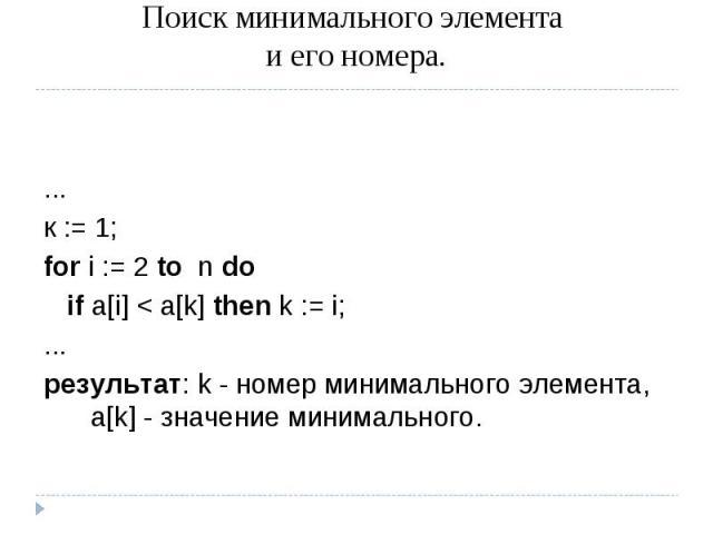 Поиск минимального элемента и его номера. ...к := 1; for i := 2 to n do if a[i] < a[k] then k := i;...результат: k - номер минимального элемента, a[k] - значение минимального.