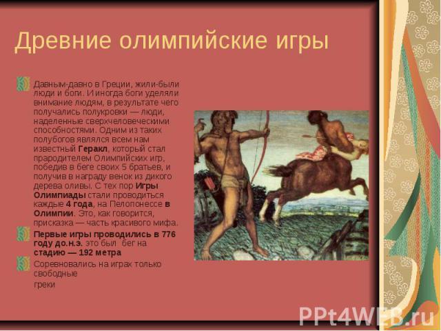 Древние олимпийские игры Давным-давно в Греции, жили-были люди и боги. И иногда боги уделяли внимание людям, в результате чего получались полукровки— люди, наделенные сверхчеловеческими способностями. Одним из таких полубогов являлся всем нам извес…