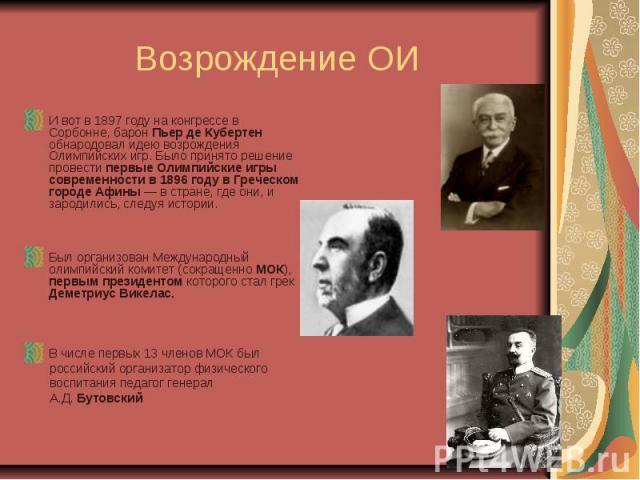 Возрождение ОИ И вот в 1897 году на конгрессе в Сорбонне, барон Пьер де Кубертен обнародовал идею возрождения Олимпийских игр. Было принято решение провести первые Олимпийские игры современности в 1896 году в Греческом городе Афины— в стране, где о…