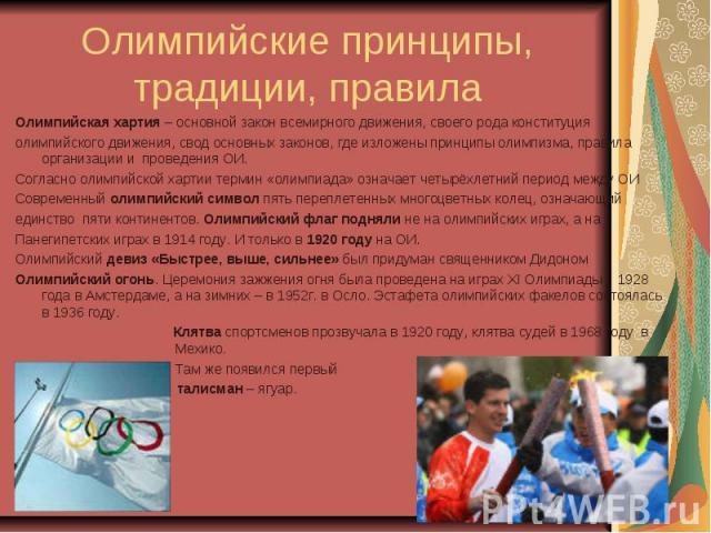 Олимпийские принципы, традиции, правила Олимпийская хартия – основной закон всемирного движения, своего рода конституцияолимпийского движения, свод основных законов, где изложены принципы олимпизма, правила организации и проведения ОИ.Согласно олимп…