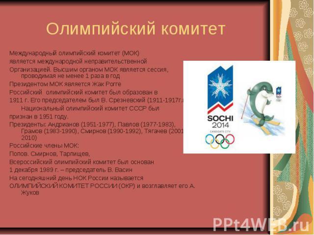 Олимпийский комитет Международный олимпийский комитет (МОК)является международной неправительственнойОрганизацией. Высшим органом МОК является сессия, проводимая не менее 1 раза в годПрезидентом МОК является Жак РоггеРоссийский олимпийский комитет б…