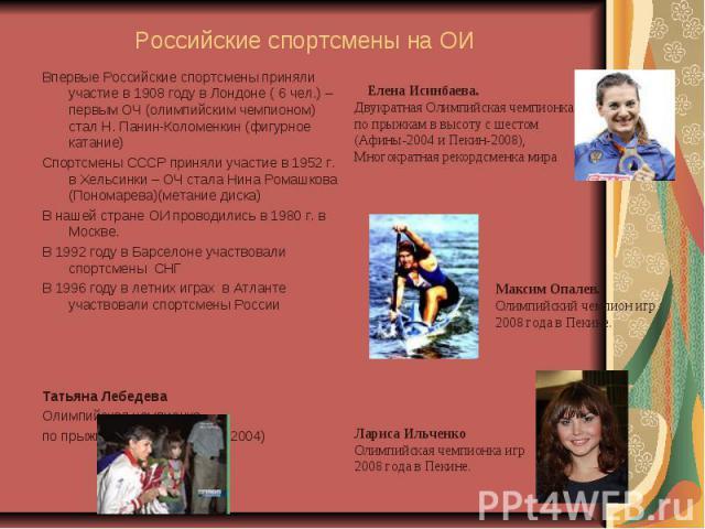 Российские спортсмены на ОИ Впервые Российские спортсмены приняли участие в 1908 году в Лондоне ( 6 чел.) – первым ОЧ (олимпийским чемпионом) стал Н. Панин-Коломенкин (фигурное катание)Спортсмены СССР приняли участие в 1952 г. в Хельсинки – ОЧ стала…