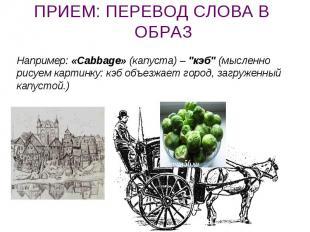 """ПРИЕМ: ПЕРЕВОД СЛОВА В ОБРАЗ Например: «Cabbage» (капуста) – """"кэб"""" (мысленно рис"""