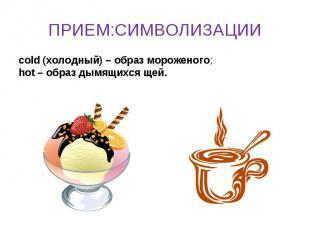 ПРИЕМ:СИМВОЛИЗАЦИИ cold (холодный) – образ мороженого;hot – образ дымящихся щей.