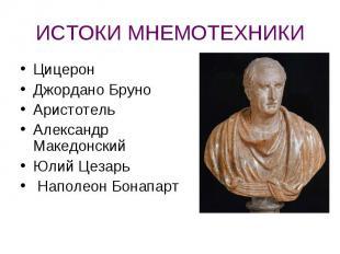 ИСТОКИ МНЕМОТЕХНИКИ ЦицеронДжордано БруноАристотельАлександр МакедонскийЮлий Цез