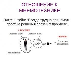 """ОТНОШЕНИЕ К МНЕМОТЕХНИКЕ Витгенштейн: """"Всегда трудно принимать простые решения с"""