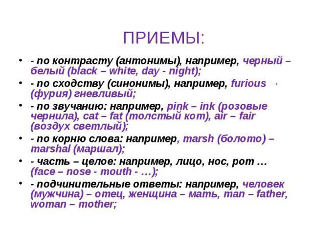 ПРИЕМЫ: - по контрасту (антонимы), например, черный – белый (black – white, day - night); - по сходству (синонимы), например, furious → (фурия) гневливый;- по звучанию: например, pink – ink (розовые чернила), cat – fat (толстый кот), air – fair (воз…