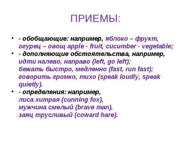 ПРИЕМЫ: - обобщающие: например, яблоко – фрукт, огурец – овощ apple - fruit, cucumber - vegetable;- дополняющие обстоятельства, например, идти налево, направо (left, go left); бежать быстро, медленно (fast, run fast); говорить громко, тихо (speak lo…