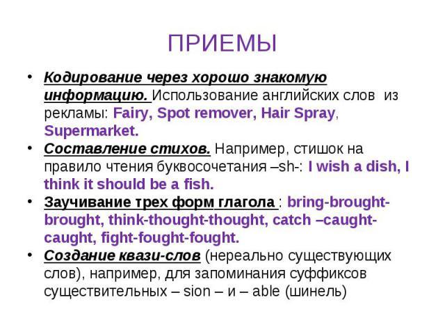 ПРИЕМЫ Кодирование через хорошо знакомую информацию. Использование английских слов из рекламы: Fairy, Spot remover, Hair Spray, Supermarket. Составление стихов. Например, стишок на правило чтения буквосочетания –sh-: I wish a dish, I think it should…