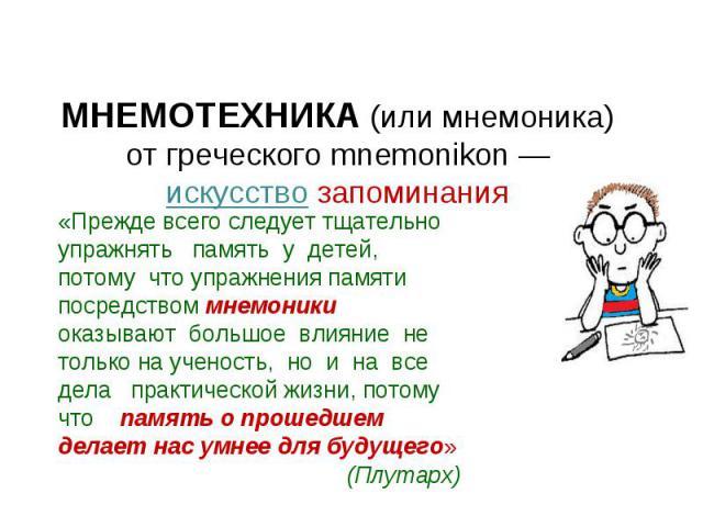 МНЕМОТЕХНИКА (или мнемоника) от греческого mnemonikon — искусство запоминания «Прежде всего следует тщательно упражнять память у детей, потому что упражнения памяти посредством мнемоники оказывают большое влияние не только на ученость, но и на все д…