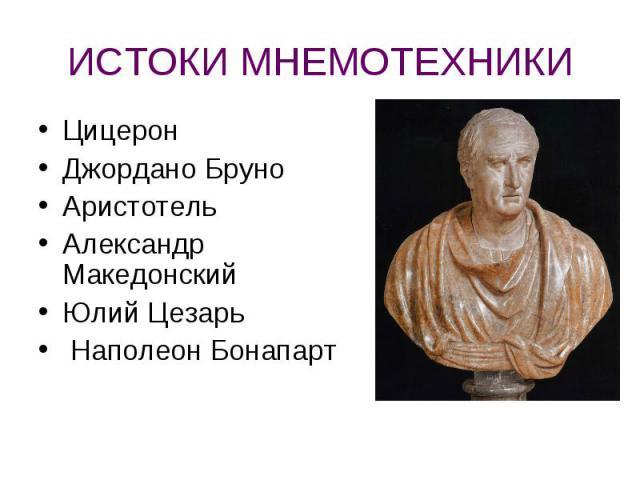 ИСТОКИ МНЕМОТЕХНИКИ ЦицеронДжордано БруноАристотельАлександр МакедонскийЮлий Цезарь Наполеон Бонапарт