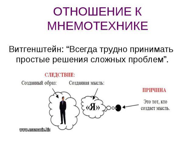 """ОТНОШЕНИЕ К МНЕМОТЕХНИКЕ Витгенштейн: """"Всегда трудно принимать простые решения сложных проблем""""."""