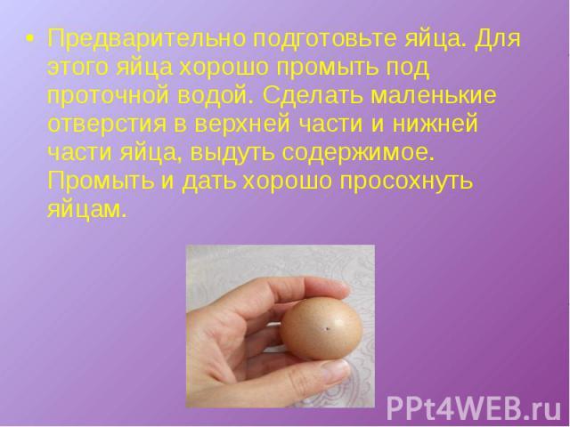 Предварительно подготовьте яйца. Для этого яйца хорошо промыть под проточной водой. Сделать маленькие отверстия в верхней части и нижней части яйца, выдуть содержимое. Промыть и дать хорошо просохнуть яйцам.